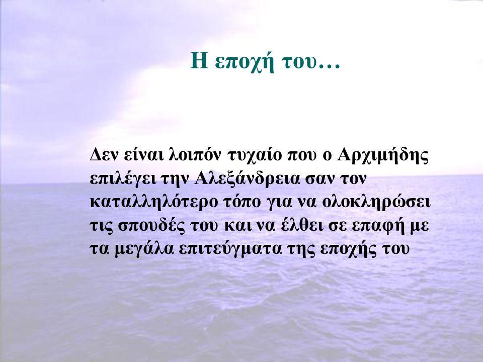 Η εποχή του… Δεν είναι λοιπόν τυχαίο που ο Αρχιμήδης επιλέγει την Αλεξάνδρεια σαν τον καταλληλότερο τόπο για να ολοκληρώσει τις σπουδές του και να έλθ