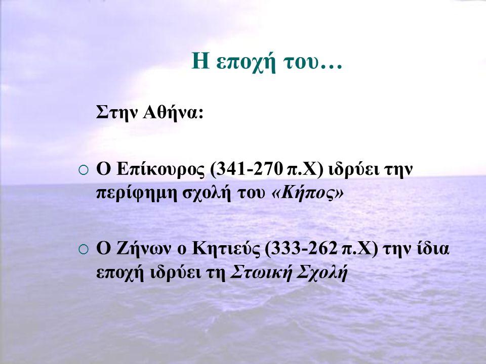 Η εποχή του… Στην Αθήνα:  Ο Επίκουρος (341-270 π.Χ) ιδρύει την περίφημη σχολή του «Κήπος»  Ο Ζήνων ο Κητιεύς (333-262 π.Χ) την ίδια εποχή ιδρύει τη