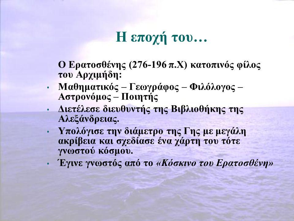 Η εποχή του… Ο Ερατοσθένης (276-196 π.Χ) κατοπινός φίλος του Αρχιμήδη: Μαθηματικός – Γεωγράφος – Φιλόλογος – Αστρονόμος – Ποιητής Διετέλεσε διευθυντής