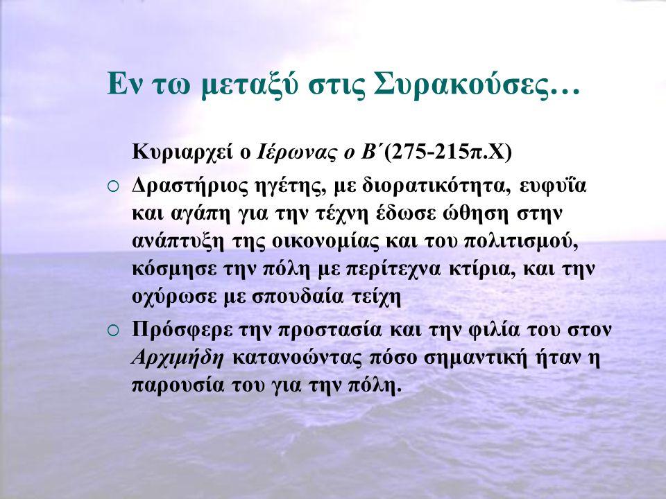 Εν τω μεταξύ στις Συρακούσες… Κυριαρχεί ο Ιέρωνας ο Β΄(275-215π.Χ)  Δραστήριος ηγέτης, με διορατικότητα, ευφυΐα και αγάπη για την τέχνη έδωσε ώθηση σ