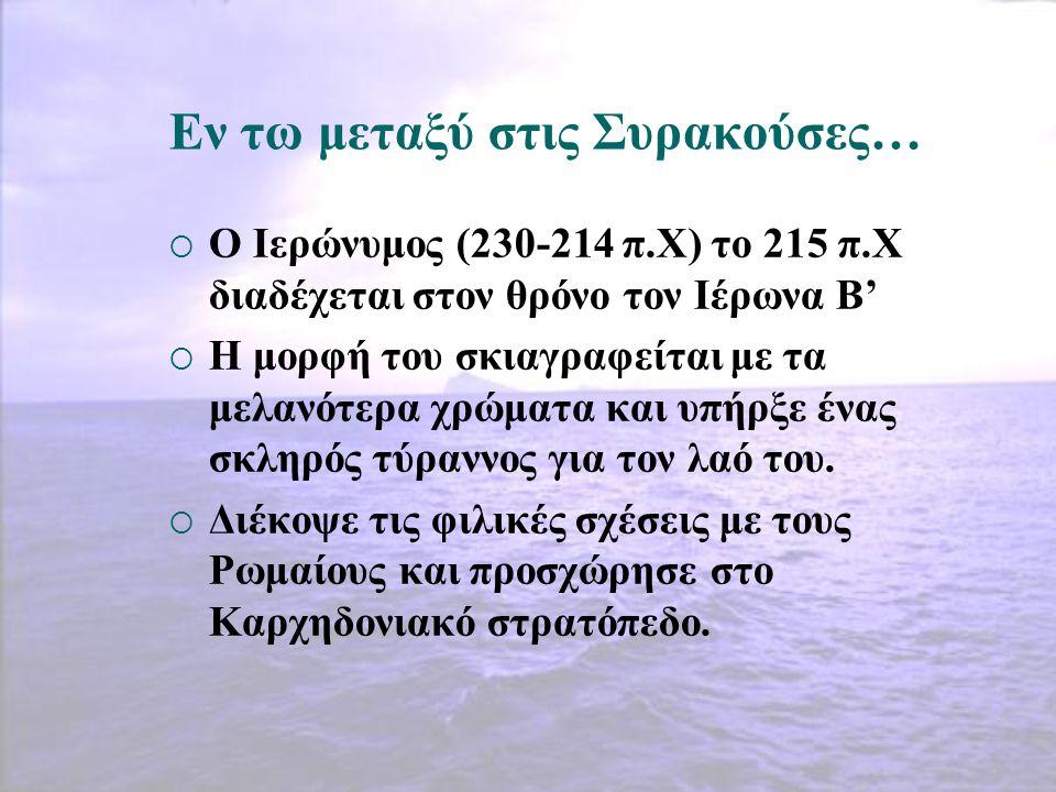 Εν τω μεταξύ στις Συρακούσες…  Ο Ιερώνυμος (230-214 π.Χ) το 215 π.Χ διαδέχεται στον θρόνο τον Ιέρωνα Β'  Η μορφή του σκιαγραφείται με τα μελανότερα