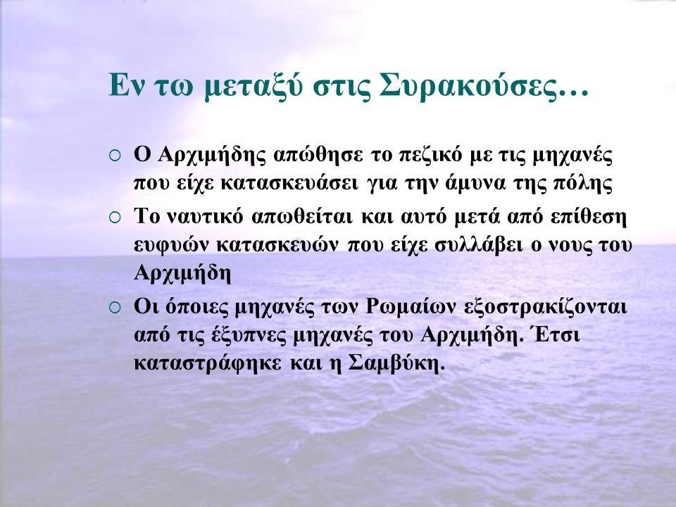 Εν τω μεταξύ στις Συρακούσες…  Ο Αρχιμήδης απώθησε το πεζικό με τις μηχανές που είχε κατασκευάσει για την άμυνα της πόλης  Το ναυτικό απωθείται και