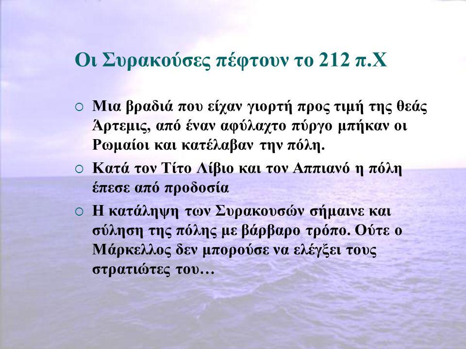Οι Συρακούσες πέφτουν το 212 π.Χ  Μια βραδιά που είχαν γιορτή προς τιμή της θεάς Άρτεμις, από έναν αφύλαχτο πύργο μπήκαν οι Ρωμαίοι και κατέλαβαν την