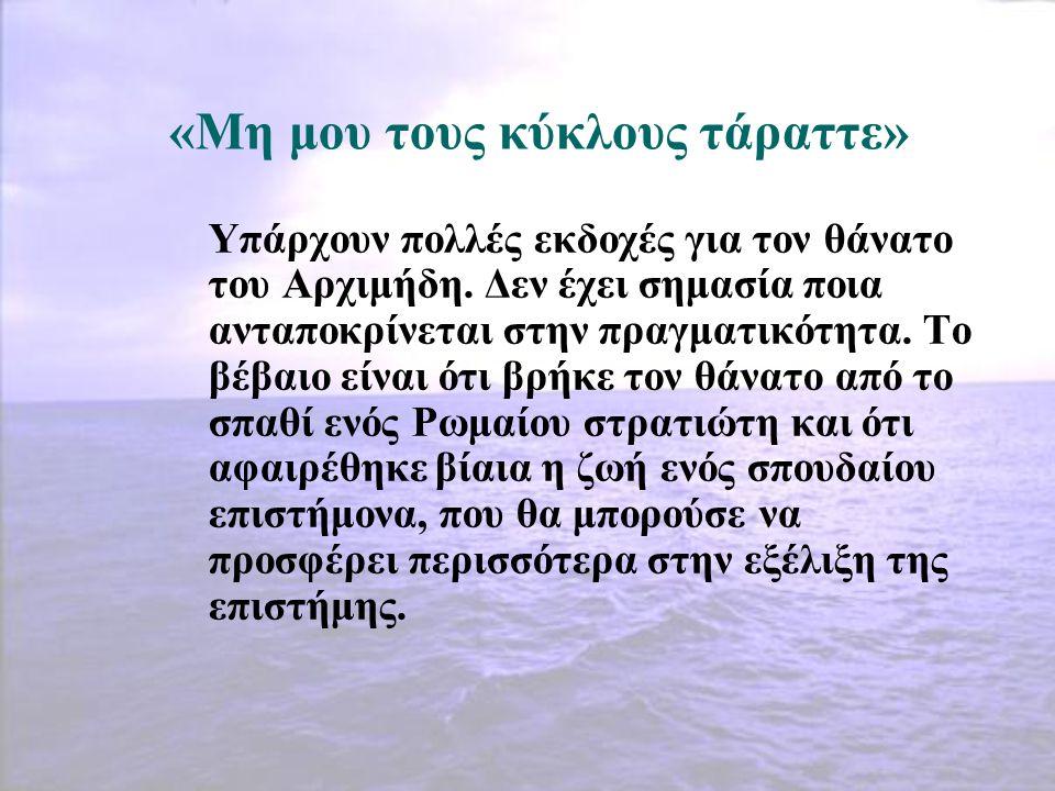 «Μη μου τους κύκλους τάραττε» Υπάρχουν πολλές εκδοχές για τον θάνατο του Αρχιμήδη. Δεν έχει σημασία ποια ανταποκρίνεται στην πραγματικότητα. Το βέβαιο
