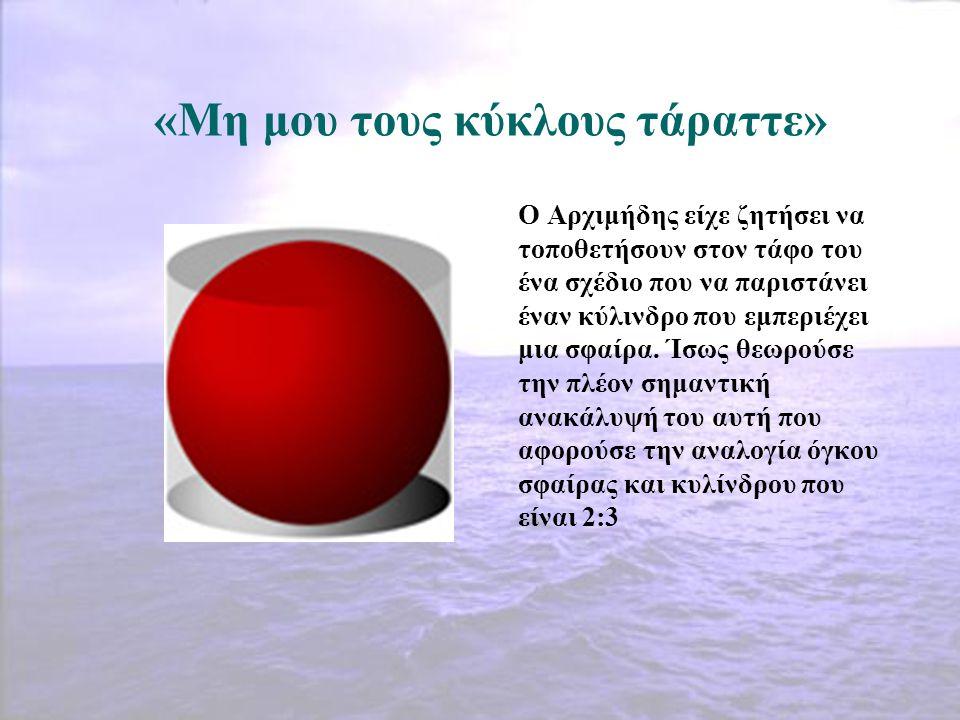 «Μη μου τους κύκλους τάραττε» Ο Αρχιμήδης είχε ζητήσει να τοποθετήσουν στον τάφο του ένα σχέδιο που να παριστάνει έναν κύλινδρο που εμπεριέχει μια σφα