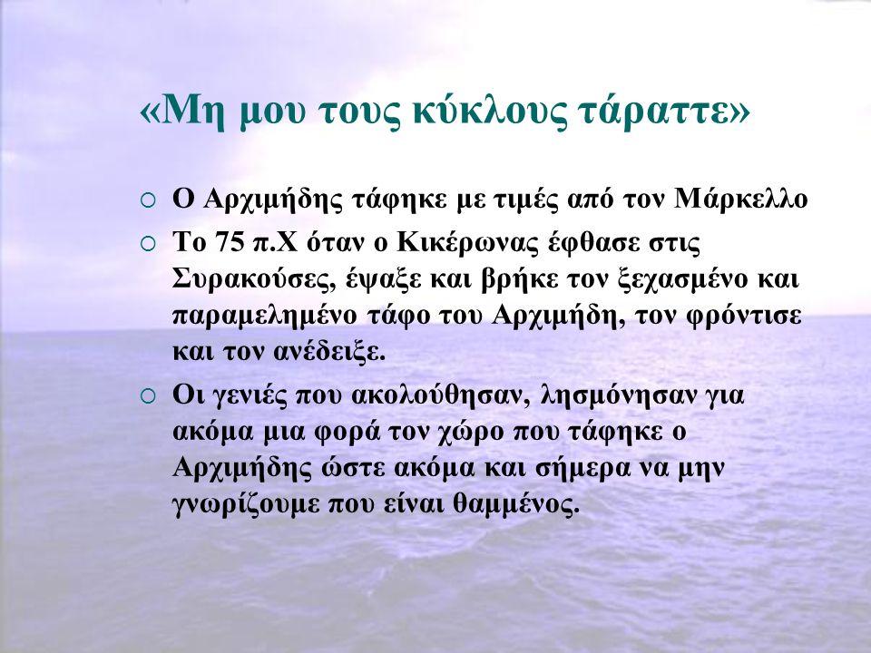 «Μη μου τους κύκλους τάραττε»  Ο Αρχιμήδης τάφηκε με τιμές από τον Μάρκελλο  Το 75 π.Χ όταν ο Κικέρωνας έφθασε στις Συρακούσες, έψαξε και βρήκε τον