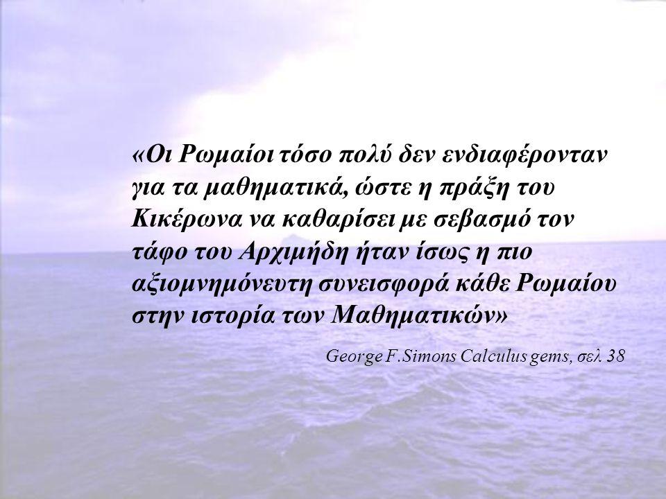 «Οι Ρωμαίοι τόσο πολύ δεν ενδιαφέρονταν για τα μαθηματικά, ώστε η πράξη του Κικέρωνα να καθαρίσει με σεβασμό τον τάφο του Αρχιμήδη ήταν ίσως η πιο αξι