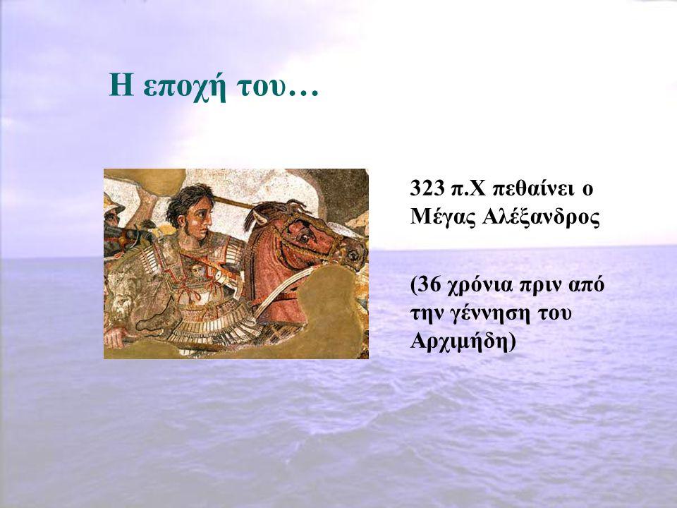 Η εποχή του… 323 π.Χ πεθαίνει ο Μέγας Αλέξανδρος (36 χρόνια πριν από την γέννηση του Αρχιμήδη)