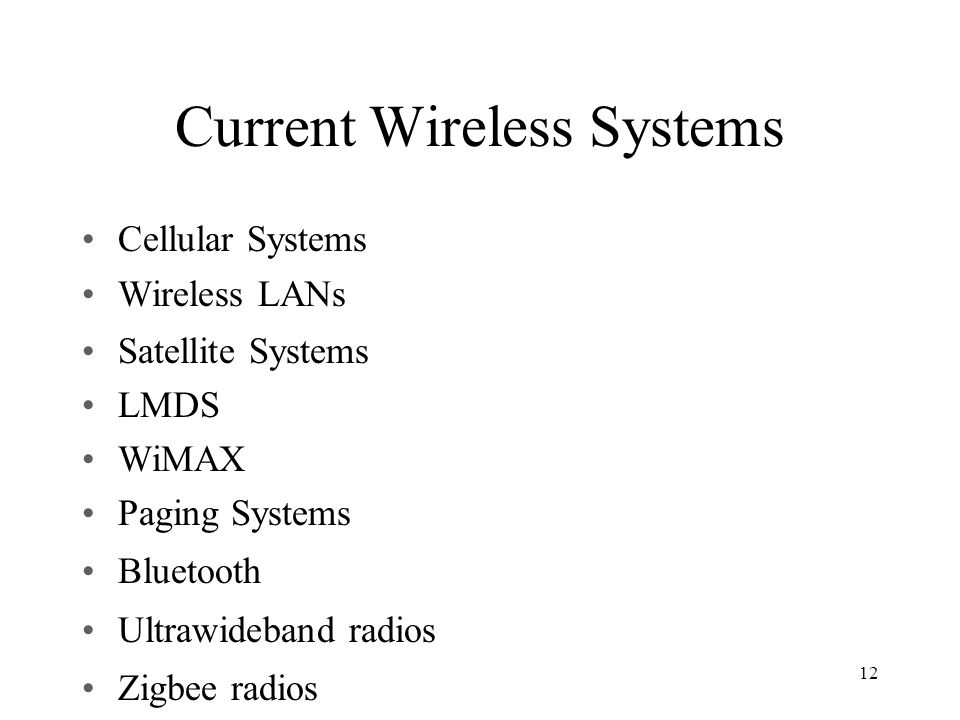 Current Wireless Systems Cellular Systems Wireless LANs Satellite Systems LMDS WiMAX Paging Systems Bluetooth Ultrawideband radios Zigbee radios 12