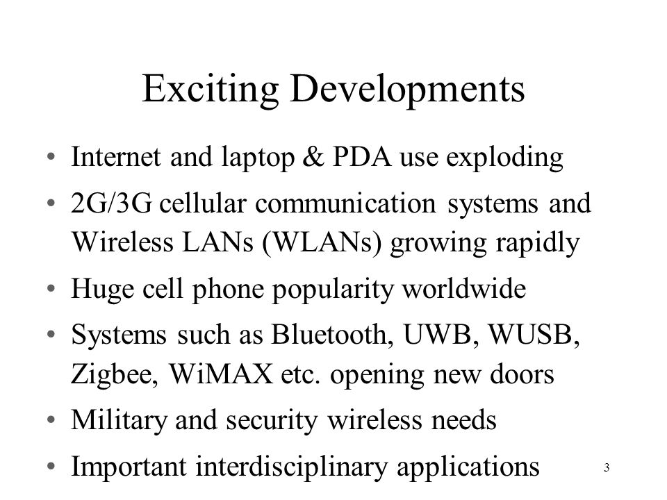 Exciting Developments Internet and laptop & PDA use exploding 2G/3G cellular communication systems and Wireless LANs (WLANs) growing rapidly Huge cell phone popularity worldwide Systems such as Bluetooth, UWB, WUSB, Zigbee, WiMAX etc.
