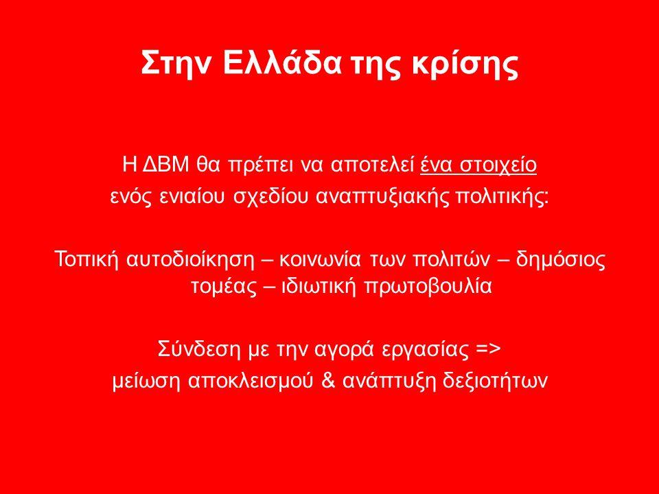 Στην Ελλάδα της κρίσης Η ΔΒΜ θα πρέπει να αποτελεί ένα στοιχείο ενός ενιαίου σχεδίου αναπτυξιακής πολιτικής: Τοπική αυτοδιοίκηση – κοινωνία των πολιτών – δημόσιος τομέας – ιδιωτική πρωτοβουλία Σύνδεση με την αγορά εργασίας => μείωση αποκλεισμού & ανάπτυξη δεξιοτήτων