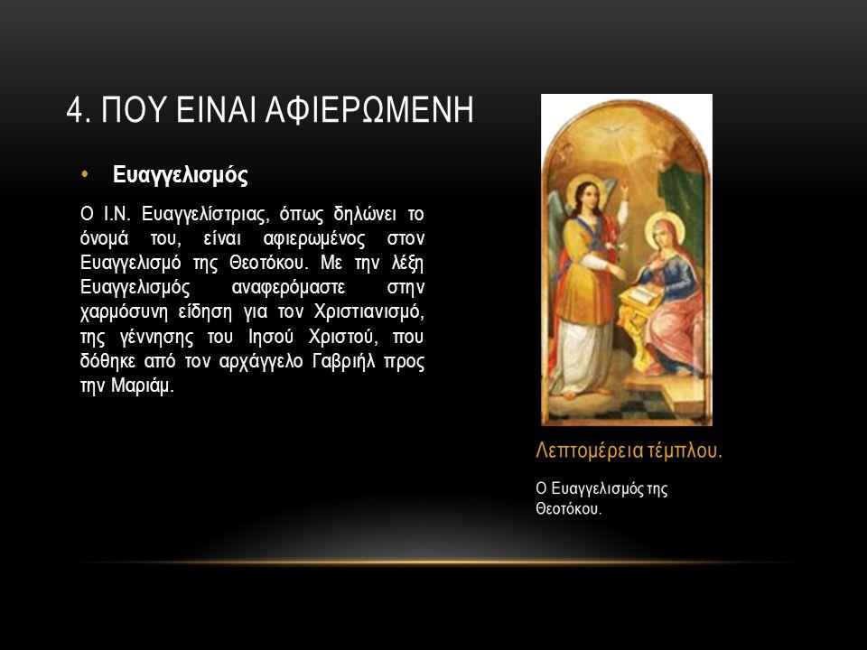4. ΠΟΥ ΕΙΝΑΙ ΑΦΙΕΡΩΜΕΝΗ Ευαγγελισμός Ο Ι.Ν. Ευαγγελίστριας, όπως δηλώνει το όνομά του, είναι αφιερωμένος στον Ευαγγελισμό της Θεοτόκου. Με την λέξη Ευ