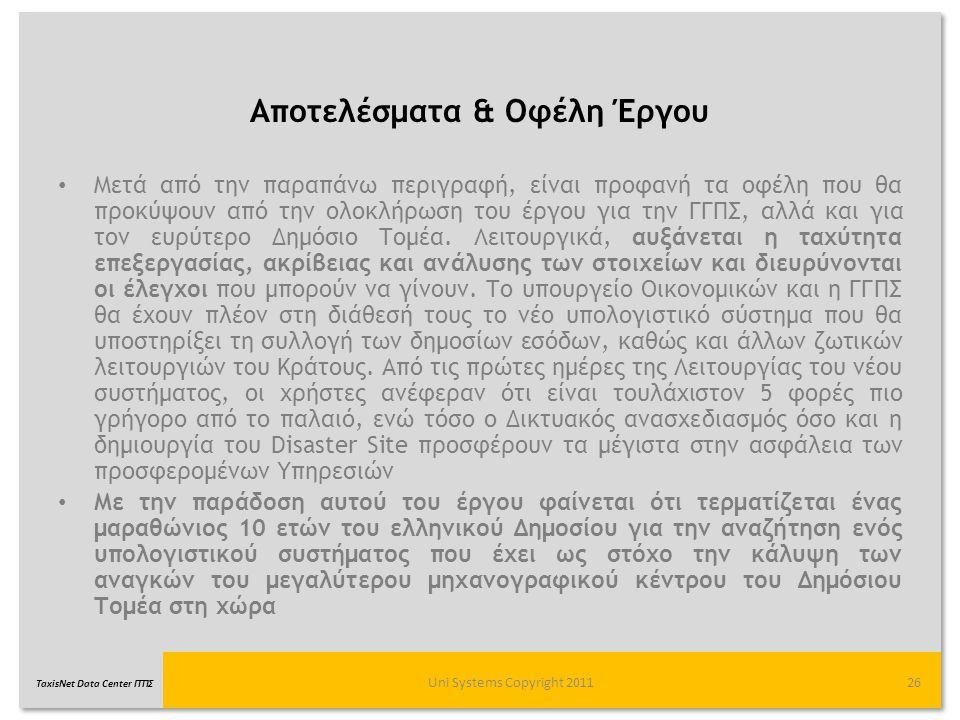TaxisNet Data Center ΓΓΠΣ Αποτελέσματα & Οφέλη Έργου Uni Systems Copyright 201126 Μετά από την παραπάνω περιγραφή, είναι προφανή τα οφέλη που θα προκύ
