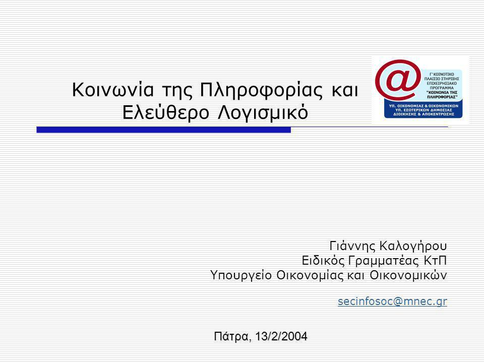Κοινωνία της Πληροφορίας και Ελεύθερο Λογισμικό Γιάννης Καλογήρου Ειδικός Γραμματέας ΚτΠ Υπουργείο Οικονομίας και Οικονομικών secinfosoc@mnec.gr Πάτρα, 13/2/2004
