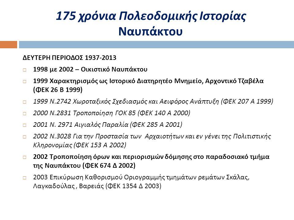 ΔΕΥΤΕΡΗ ΠΕΡΙΟΔΟΣ 1937-2013  1998 με 2002 – Οικιστικό Ναυπάκτου  1999 Χαρακτηρισμός ως Ιστορικό Διατηρητέο Μνημείο, Αρχοντικό Τζαβέλα ( ΦΕΚ 26 Β 1999)  1999 Ν.2742 Χωροταξικός Σχεδιασμός και Αειφόρος Ανάπτυξη ( ΦΕΚ 207 Α 1999)  2000 Ν.2831 Τροποποίηση ΓΟΚ 85 ( ΦΕΚ 140 Α 2000)  2001 Ν.