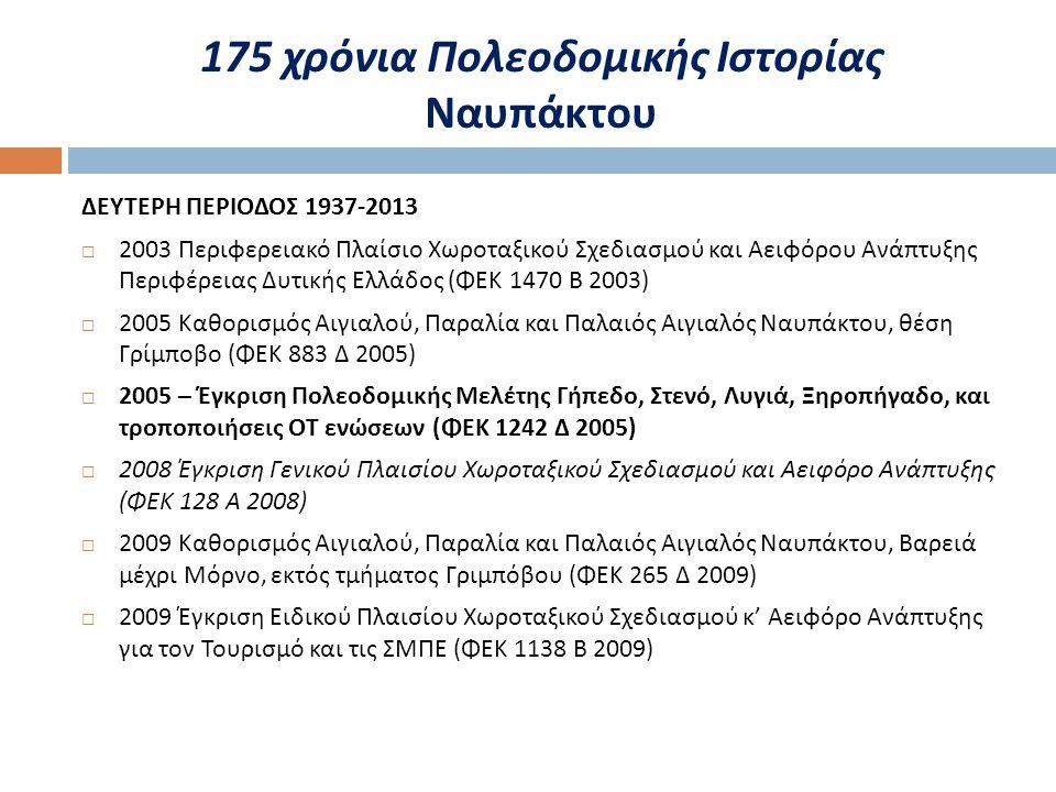 ΔΕΥΤΕΡΗ ΠΕΡΙΟΔΟΣ 1937-2013  2003 Περιφερειακό Πλαίσιο Χωροταξικού Σχεδιασμού και Αειφόρου Ανάπτυξης Περιφέρειας Δυτικής Ελλάδος ( ΦΕΚ 1470 Β 2003)  2005 Καθορισμός Αιγιαλού, Παραλία και Παλαιός Αιγιαλός Ναυπάκτου, θέση Γρίμποβο ( ΦΕΚ 883 Δ 2005)  2005 – Έγκριση Πολεοδομικής Μελέτης Γήπεδο, Στενό, Λυγιά, Ξηροπήγαδο, και τροποποιήσεις ΟΤ ενώσεων ( ΦΕΚ 1242 Δ 2005)  2008 Έγκριση Γενικού Πλαισίου Χωροταξικού Σχεδιασμού και Αειφόρο Ανάπτυξης ( ΦΕΚ 128 Α 2008)  2009 Καθορισμός Αιγιαλού, Παραλία και Παλαιός Αιγιαλός Ναυπάκτου, Βαρειά μέχρι Μόρνο, εκτός τμήματος Γριμπόβου ( ΦΕΚ 265 Δ 2009)  2009 Έγκριση Ειδικού Πλαισίου Χωροταξικού Σχεδιασμού κ ' Αειφόρο Ανάπτυξης για τον Τουρισμό και τις ΣΜΠΕ ( ΦΕΚ 1138 Β 2009)