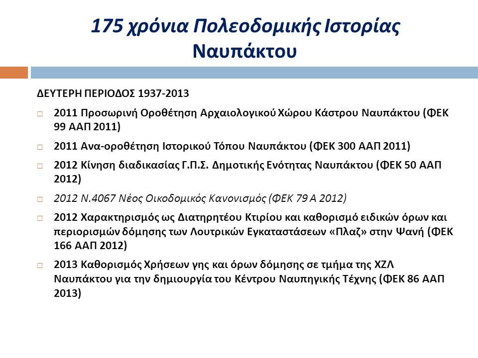 175 χρόνια Πολεοδομικής Ιστορίας Ναυπάκτου ΔΕΥΤΕΡΗ ΠΕΡΙΟΔΟΣ 1937-2013  2011 Προσωρινή Οροθέτηση Αρχαιολογικού Χώρου Κάστρου Ναυπάκτου ( ΦΕΚ 99 ΑΑΠ 2011)  2011 Ανα - οροθέτηση Ιστορικού Τόπου Ναυπάκτου ( ΦΕΚ 300 ΑΑΠ 2011)  2012 Κίνηση διαδικασίας Γ.