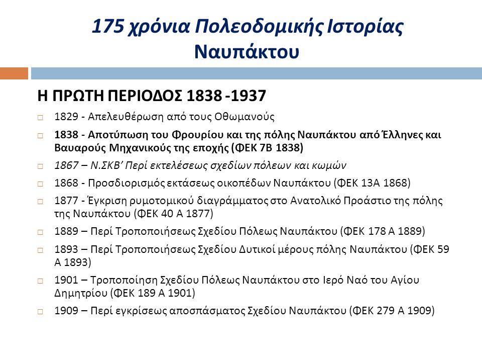 175 χρόνια Πολεοδομικής Ιστορίας Ναυπάκτου Η ΠΡΩΤΗ ΠΕΡΙΟΔΟΣ 1838 -1937  1829 - Απελευθέρωση από τους Οθωμανούς  1838 - Αποτύπωση του Φρουρίου και της πόλης Ναυπάκτου από Έλληνες και Βαυαρούς Μηχανικούς της εποχής ( ΦΕΚ 7 Β 1838)  1867 – Ν.