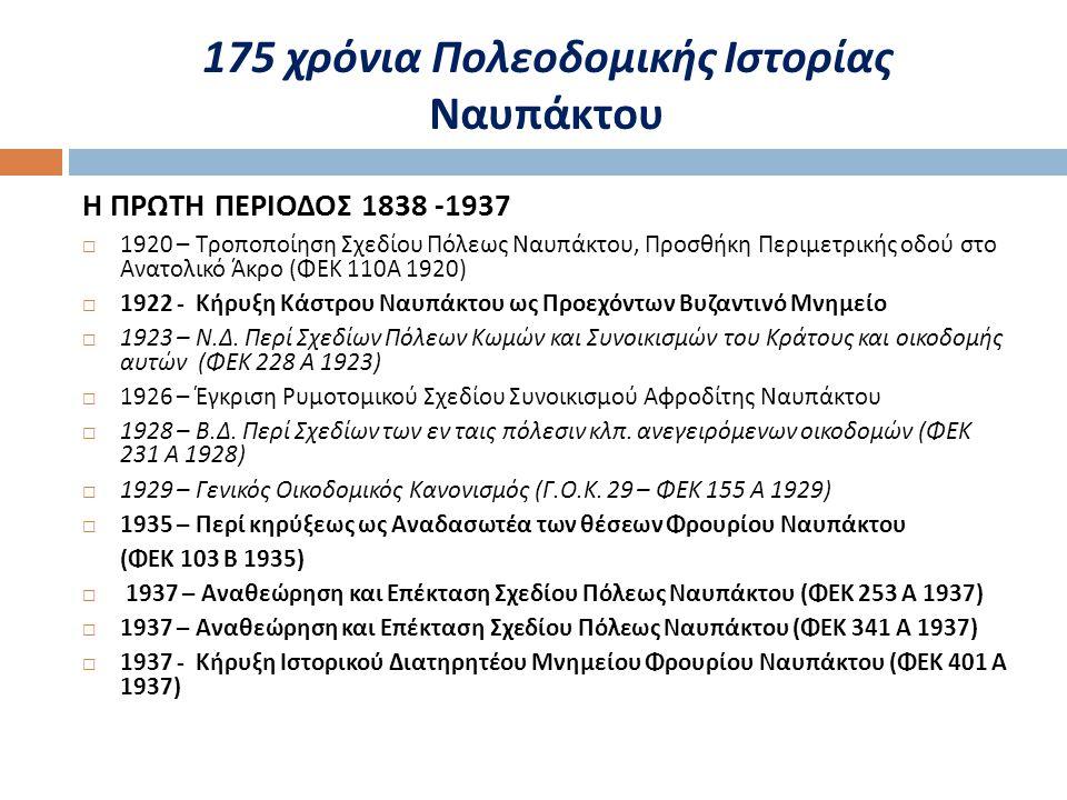 Η ΠΡΩΤΗ ΠΕΡΙΟΔΟΣ 1838 -1937  1920 – Τροποποίηση Σχεδίου Πόλεως Ναυπάκτου, Προσθήκη Περιμετρικής οδού στο Ανατολικό Άκρο ( ΦΕΚ 110 Α 1920)  1922 - Κήρυξη Κάστρου Ναυπάκτου ως Προεχόντων Βυζαντινό Μνημείο  1923 – Ν.