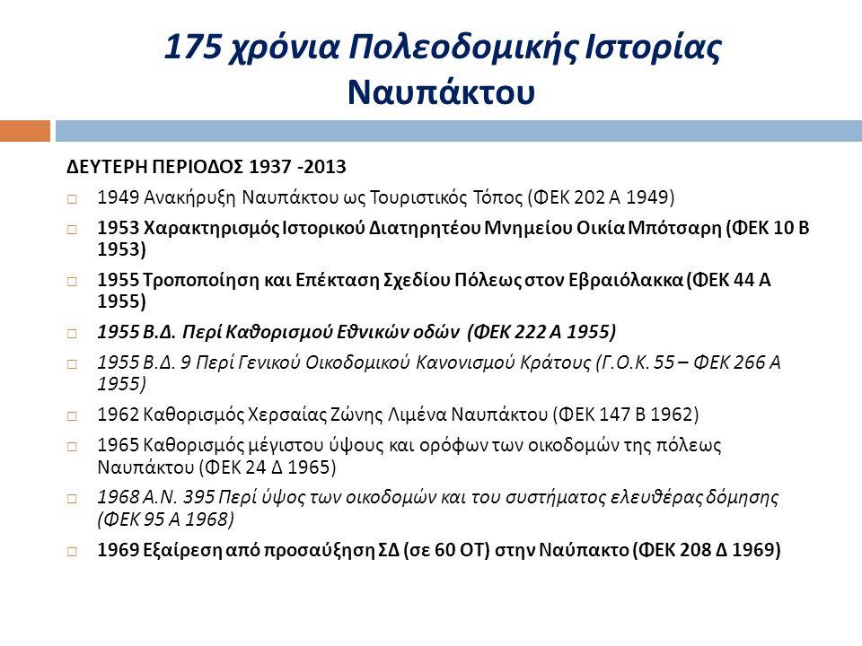 ΔΕΥΤΕΡΗ ΠΕΡΙΟΔΟΣ 1937 -2013  1949 Ανακήρυξη Ναυπάκτου ως Τουριστικός Τόπος ( ΦΕΚ 202 Α 1949)  1953 Χαρακτηρισμός Ιστορικού Διατηρητέου Μνημείου Οικία Μπότσαρη ( ΦΕΚ 10 Β 1953)  1955 Τροποποίηση και Επέκταση Σχεδίου Πόλεως στον Εβραιόλακκα ( ΦΕΚ 44 Α 1955)  1955 Β.