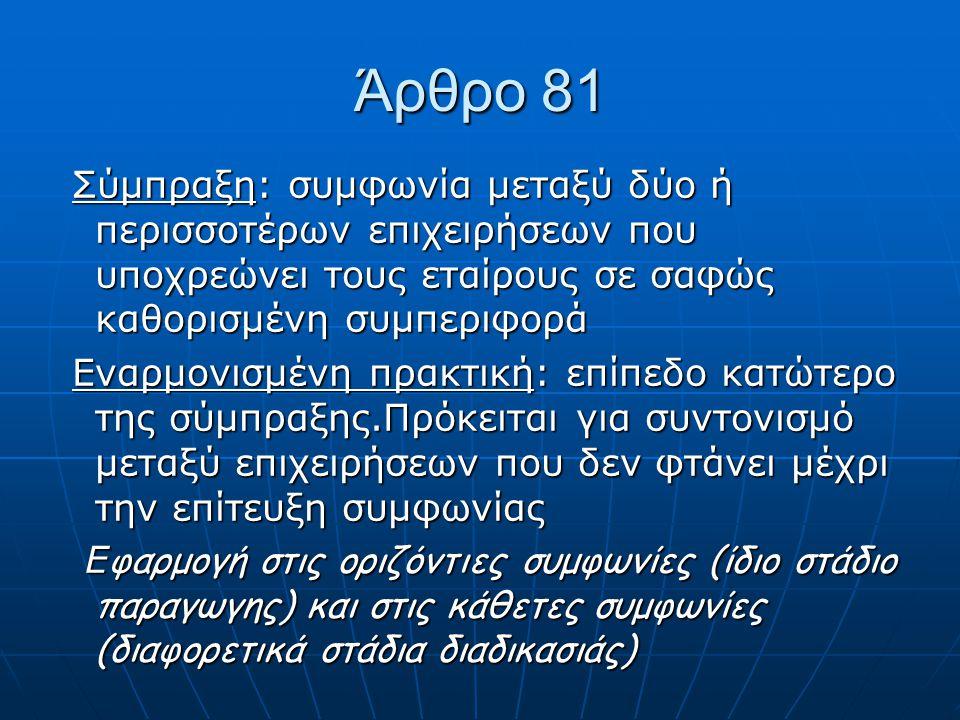 Άρθρο 81 Σύμπραξη: συμφωνία μεταξύ δύο ή περισσοτέρων επιχειρήσεων που υποχρεώνει τους εταίρους σε σαφώς καθορισμένη συμπεριφορά Σύμπραξη: συμφωνία μεταξύ δύο ή περισσοτέρων επιχειρήσεων που υποχρεώνει τους εταίρους σε σαφώς καθορισμένη συμπεριφορά Εναρμονισμένη πρακτική: επίπεδο κατώτερο της σύμπραξης.Πρόκειται για συντονισμό μεταξύ επιχειρήσεων που δεν φτάνει μέχρι την επίτευξη συμφωνίας Εναρμονισμένη πρακτική: επίπεδο κατώτερο της σύμπραξης.Πρόκειται για συντονισμό μεταξύ επιχειρήσεων που δεν φτάνει μέχρι την επίτευξη συμφωνίας Ε φαρμογή στις οριζόντιες συμφωνίες (ίδιο στάδιο παραγωγης) και στις κάθετες συμφωνίες (διαφορετικά στάδια διαδικασιάς) Ε φαρμογή στις οριζόντιες συμφωνίες (ίδιο στάδιο παραγωγης) και στις κάθετες συμφωνίες (διαφορετικά στάδια διαδικασιάς)