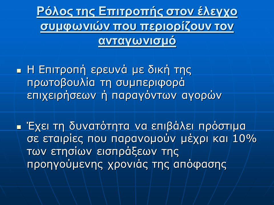 Ρόλος της Επιτροπής στον έλεγχο συμφωνιών που περιορίζουν τον ανταγωνισμό Η Επιτροπή ερευνά με δική της πρωτοβουλία τη συμπεριφορά επιχειρήσεων ή παραγόντων αγορών Η Επιτροπή ερευνά με δική της πρωτοβουλία τη συμπεριφορά επιχειρήσεων ή παραγόντων αγορών Έχει τη δυνατότητα να επιβάλει πρόστιμα σε εταιρίες που παρανομούν μέχρι και 10% των ετησίων εισπράξεων της προηγούμενης χρονιάς της απόφασης Έχει τη δυνατότητα να επιβάλει πρόστιμα σε εταιρίες που παρανομούν μέχρι και 10% των ετησίων εισπράξεων της προηγούμενης χρονιάς της απόφασης
