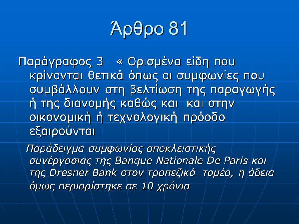 Άρθρο 81 Παράγραφος 3 « Ορισμένα είδη που κρίνονται θετικά όπως οι συμφωνίες που συμβάλλουν στη βελτίωση της παραγωγής ή της διανομής καθώς και και στην οικονομική ή τεχνολογική πρόοδο εξαιρούνται Παράδειγμα συμφωνίας αποκλειστικής συνέργασιας της Banque Nationale De Paris και της Dresner Bank στον τραπεζικό τομέα, η άδεια όμως περιορίστηκε σε 10 χρόνια Παράδειγμα συμφωνίας αποκλειστικής συνέργασιας της Banque Nationale De Paris και της Dresner Bank στον τραπεζικό τομέα, η άδεια όμως περιορίστηκε σε 10 χρόνια