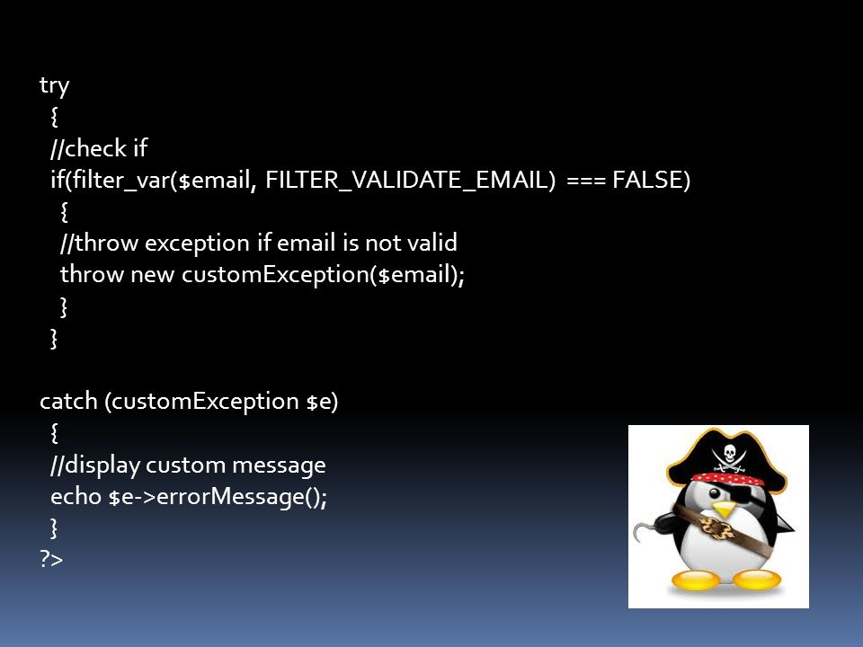try { //check if if(filter_var($email, FILTER_VALIDATE_EMAIL) === FALSE) { //throw exception if email is not valid throw new customException($email); } } catch (customException $e) { //display custom message echo $e->errorMessage(); } >