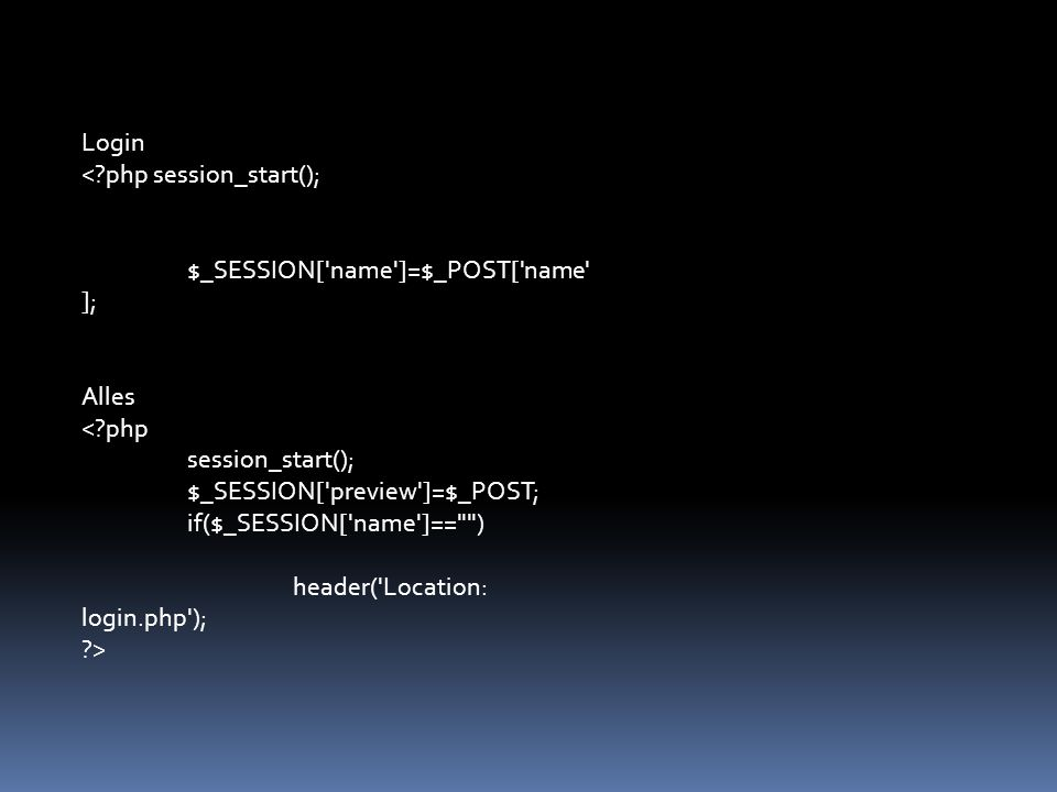 Login < php session_start(); $_SESSION[ name ]=$_POST[ name ]; Alles < php session_start(); $_SESSION[ preview ]=$_POST; if($_SESSION[ name ]== ) header( Location: login.php ); >