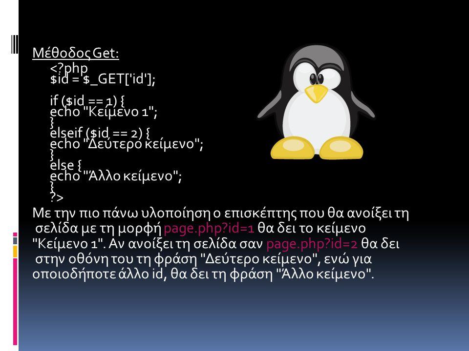  Μέθοδος Post: Αν ο αριθμός του id πρόκειται να σταλεί μέσω μια φόρμας που χρησιμοποιεί τη μέθοδο POST, αρκεί να αντικατασταθεί η γραμμή: $id = $_GET[ id ]; με την ακόλουθη: $id = $_POST[ id ]; Δηλαδή: <?php $id = $_POST[ id ]; if ($id == 1) { echo Κείμενο 1 ; } … …
