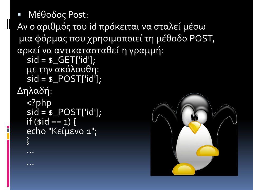  Μέθοδος Post: Αν ο αριθμός του id πρόκειται να σταλεί μέσω μια φόρμας που χρησιμοποιεί τη μέθοδο POST, αρκεί να αντικατασταθεί η γραμμή: $id = $_GET[ id ]; με την ακόλουθη: $id = $_POST[ id ]; Δηλαδή: < php $id = $_POST[ id ]; if ($id == 1) { echo Κείμενο 1 ; } … …