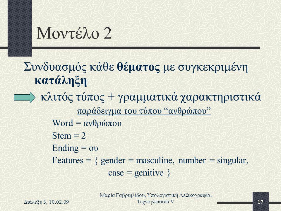 Διάλεξη 3, 10.02.09 Μαρία Γαβριηλίδου, Υπολογιστική Λεξικογραφία, Τεχνογλωσσία V17 Μοντέλο 2 Συνδυασμός κάθε θέματος με συγκεκριμένη κατάληξη κλιτός τ