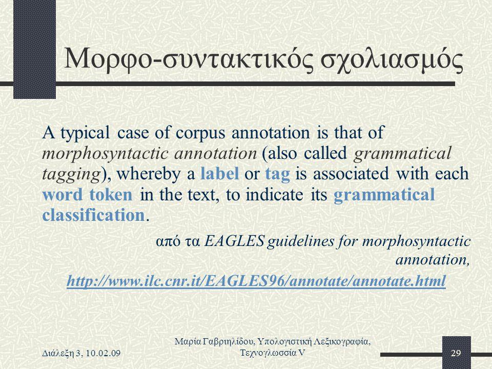Διάλεξη 3, 10.02.09 Μαρία Γαβριηλίδου, Υπολογιστική Λεξικογραφία, Τεχνογλωσσία V29 Μορφο-συντακτικός σχολιασμός A typical case of corpus annotation is