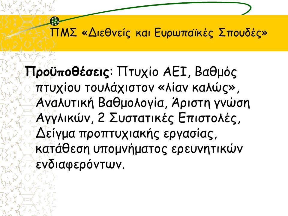 ΠΜΣ «Διεθνείς και Ευρωπαϊκές Σπουδές» Προϋποθέσεις: Πτυχίο ΑΕΙ, Βαθμός πτυχίου τουλάχιστον «λίαν καλώς», Αναλυτική Βαθμολογία, Άριστη γνώση Αγγλικών, 2 Συστατικές Επιστολές, Δείγμα προπτυχιακής εργασίας, κατάθεση υπομνήματος ερευνητικών ενδιαφερόντων.