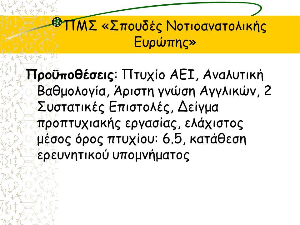 ΠΜΣ «Σπουδές Νοτιοανατολικής Ευρώπης» Προϋποθέσεις: Πτυχίο ΑΕΙ, Αναλυτική Βαθμολογία, Άριστη γνώση Αγγλικών, 2 Συστατικές Επιστολές, Δείγμα προπτυχιακής εργασίας, ελάχιστος μέσος όρος πτυχίου: 6.5, κατάθεση ερευνητικού υπομνήματος