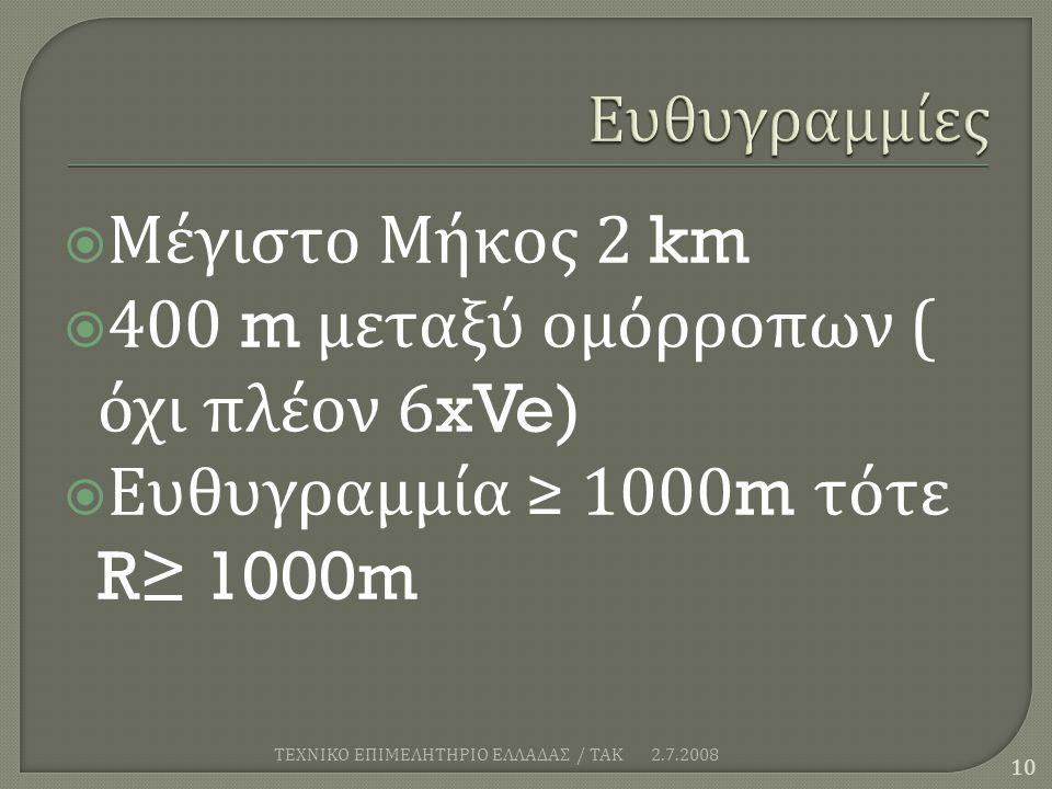  Μέγιστο Μήκος 2 km  400 m μεταξύ ομόρροπων ( όχι πλέον 6xVe)  Ευθυγραμμία ≥ 1000m τότε R≥ 1000m 2.7.2008 10 ΤΕΧΝΙΚΟ ΕΠΙΜΕΛΗΤΗΡΙΟ ΕΛΛΑΔΑΣ / ΤΑΚ