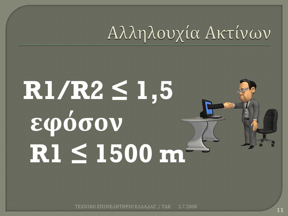 R1/R2 ≤ 1,5 εφόσον R1 ≤ 1500 m 2.7.2008 11 ΤΕΧΝΙΚΟ ΕΠΙΜΕΛΗΤΗΡΙΟ ΕΛΛΑΔΑΣ / ΤΑΚ