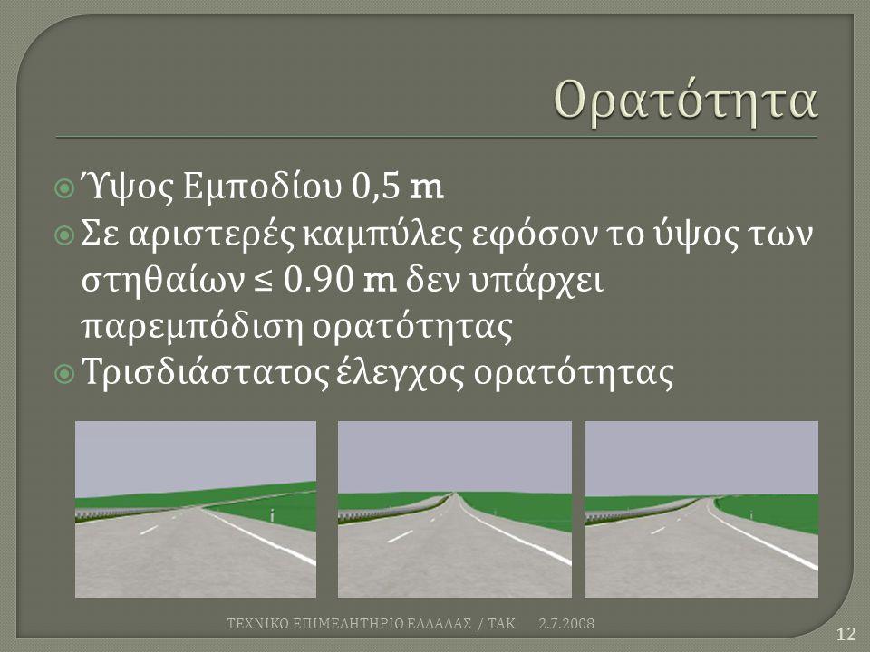  Ύψος Εμποδίου 0,5 m  Σε αριστερές καμπύλες εφόσον το ύψος των στηθαίων ≤ 0.90 m δεν υπάρχει παρεμπόδιση ορατότητας  Τρισδιάστατος έλεγχος ορατότητας 2.7.2008 ΤΕΧΝΙΚΟ ΕΠΙΜΕΛΗΤΗΡΙΟ ΕΛΛΑΔΑΣ / ΤΑΚ 12