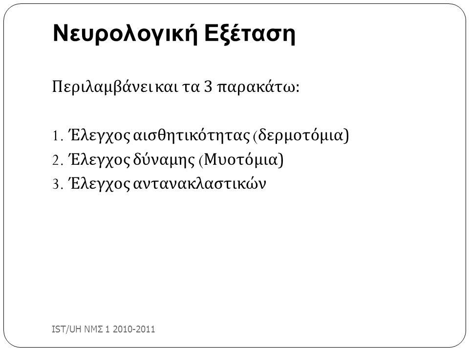 Νευρολογική Εξέταση IST/UH ΝΜΣ 1 2010-2011 Περιλαμβάνει και τα 3 παρακάτω: 1. Έλεγχος αισθητικότητας ( δερμοτόμια) 2. Έλεγχος δύναμης ( Μυοτόμια) 3. Έ
