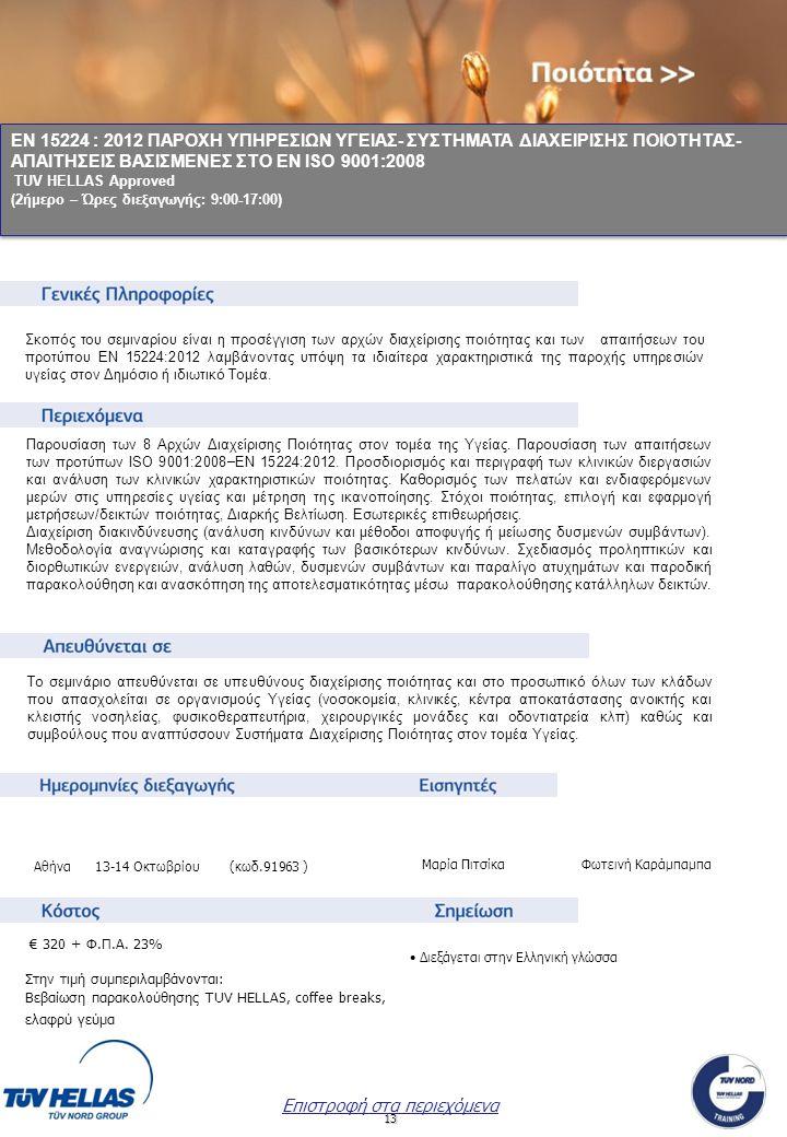 13 ΕΝ 15224 : 2012 ΠΑΡΟΧΗ ΥΠΗΡΕΣΙΩΝ ΥΓΕΙΑΣ- ΣΥΣΤΗΜΑΤΑ ΔΙΑΧΕΙΡΙΣΗΣ ΠΟΙΟΤΗΤΑΣ- ΑΠΑΙΤΗΣΕΙΣ ΒΑΣΙΣΜΕΝΕΣ ΣΤΟ ΕΝ ISO 9001:2008 TUV HELLAS Approved (2ήμερο – Ώρες διεξαγωγής: 9:00-17:00) ΕΝ 15224 : 2012 ΠΑΡΟΧΗ ΥΠΗΡΕΣΙΩΝ ΥΓΕΙΑΣ- ΣΥΣΤΗΜΑΤΑ ΔΙΑΧΕΙΡΙΣΗΣ ΠΟΙΟΤΗΤΑΣ- ΑΠΑΙΤΗΣΕΙΣ ΒΑΣΙΣΜΕΝΕΣ ΣΤΟ ΕΝ ISO 9001:2008 TUV HELLAS Approved (2ήμερο – Ώρες διεξαγωγής: 9:00-17:00) Μαρία Πιτσίκα Φωτεινή Καράμπαμπα Επιστροφή στα περιεχόμενα Σκοπός του σεμιναρίου είναι η προσέγγιση των αρχών διαχείρισης ποιότητας και των απαιτήσεων του προτύπου EN 15224:2012 λαμβάνοντας υπόψη τα ιδιαίτερα χαρακτηριστικά της παροχής υπηρεσιών υγείας στον Δημόσιο ή ιδιωτικό Τομέα.