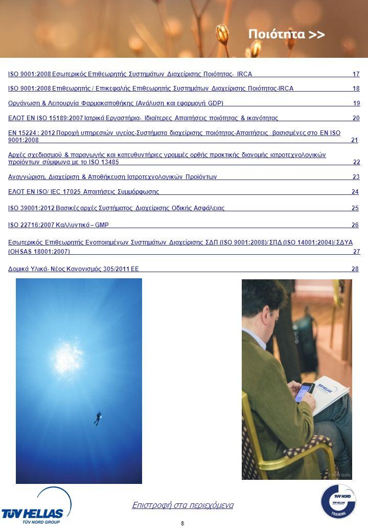 8 Επιστροφή στα περιεχόμενα ΙSO 9001:2008 Εσωτερικός Επιθεωρητής Συστημάτων Διαχείρισης Ποιότητας- IRCA 17 ΙSO 9001:2008 Επιθεωρητής / Επικεφαλής Επιθεωρητής Συστημάτων Διαχείρισης Ποιότητας-IRCA 18 Οργάνωση & Λειτουργία Φαρμακαποθήκης (Ανάλυση και εφαρμογή GDP) __________ 19 ΕΛΟΤ EN ISO 15189:2007 Ιατρικά Εργαστήρια- Ιδιαίτερες Απαιτήσεις ποιότητας & ικανότητας________ __20 ΕΝ 15224 : 2012 Παροχή υπηρεσιών υγείας-Συστήματα διαχείρισης ποιότητας-Απαιτήσεις βασισμένες στο ΕΝ ISO 9001:2008________________________________________________________________________________________ __21 Αρχές σχεδιασμού & παραγωγής και κατευθυντήριες γραμμές ορθής πρακτικής διανομής ιατροτεχνολογικών προϊόντων σύμφωνα με το ISO 13485 22 Αναγνώριση, Διαχείριση & Αποθήκευση Ιατροτεχνολογικών Προϊόντων __23 ΕΛΟΤ ΕΝ ISO/ IEC 17025 Απαιτήσεις Συμμόρφωσης 24 ISO 39001:2012 Βασικές αρχές Συστήματος Διαχείρισης Οδικής Ασφάλειας 25 ISO 22716:2007 Καλλυντικά – GMP 26 Εσωτερικός Επιθεωρητής Ενοποιημένων Συστημάτων Διαχείρισης ΣΔΠ (ISO 9001:2008)/ ΣΠΔ (ISO 14001:2004)/ ΣΔΥΑ (OHSAS 18001:2007)____________ _________ __________________________________ __ 27 Δομικά Υλικά- Νέος Κανονισμός 305/2011 ΕΕ 28