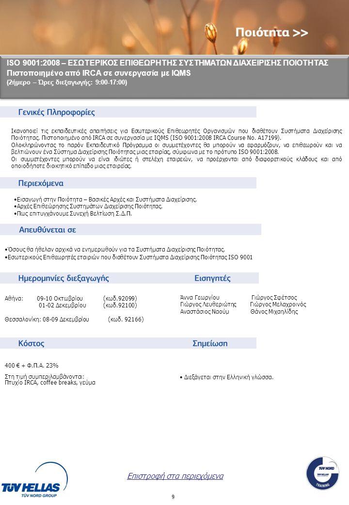 9 ISO 9001:2008 – ΕΣΩΤΕΡΙΚΟΣ ΕΠΙΘΕΩΡΗΤΗΣ ΣΥΣΤΗΜΑΤΩΝ ΔΙΑΧΕΙΡΙΣΗΣ ΠΟΙΟΤΗΤΑΣ Πιστοποιημένο από IRCA σε συνεργασία με IQMS (2ήμερο – Ώρες διεξαγωγής: 9:00-17:00) ISO 9001:2008 – ΕΣΩΤΕΡΙΚΟΣ ΕΠΙΘΕΩΡΗΤΗΣ ΣΥΣΤΗΜΑΤΩΝ ΔΙΑΧΕΙΡΙΣΗΣ ΠΟΙΟΤΗΤΑΣ Πιστοποιημένο από IRCA σε συνεργασία με IQMS (2ήμερο – Ώρες διεξαγωγής: 9:00-17:00) Αθήνα: 09-10 Οκτωβρίου (κωδ.92099) 01-02 Δεκεμβρίου (κωδ.92100) Θεσσαλονίκη: 08-09 Δεκεμβρίου (κωδ.