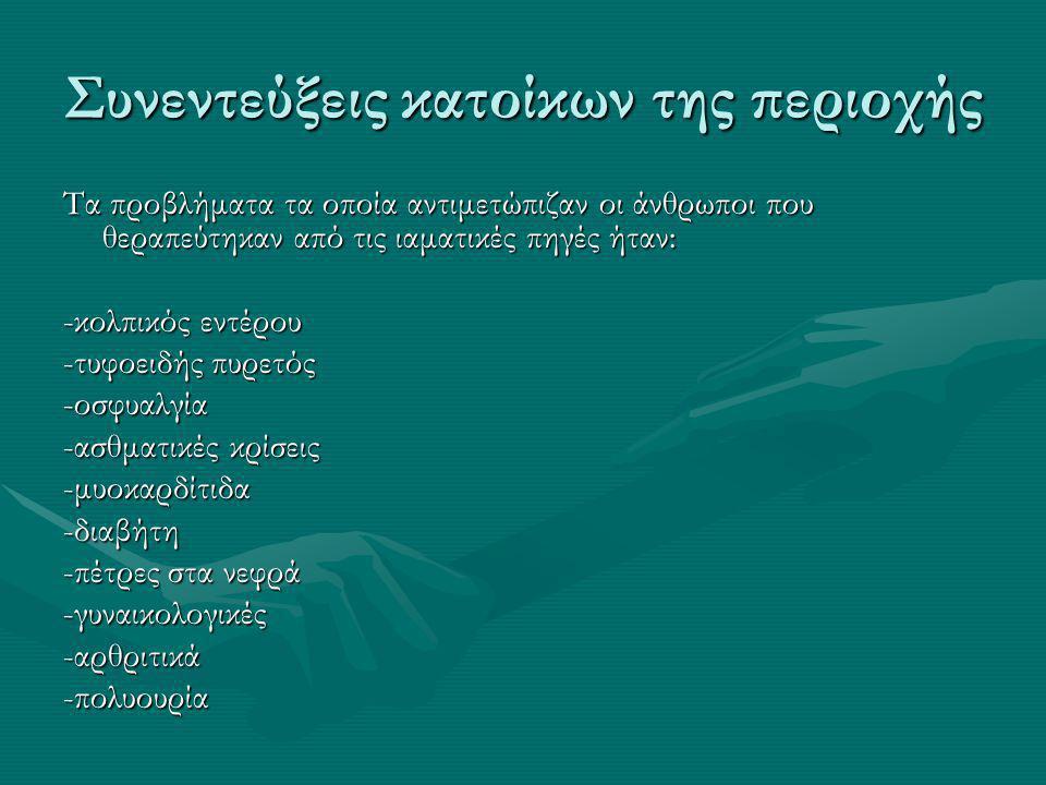 Συνεντεύξεις κατοίκων της περιοχής Τα προβλήματα τα οποία αντιμετώπιζαν οι άνθρωποι που θεραπεύτηκαν από τις ιαματικές πηγές ήταν: -κολπικός εντέρου -τυφοειδής πυρετός -οσφυαλγία -ασθματικές κρίσεις -μυοκαρδίτιδα-διαβήτη -πέτρες στα νεφρά -γυναικολογικές-αρθριτικά-πολυουρία