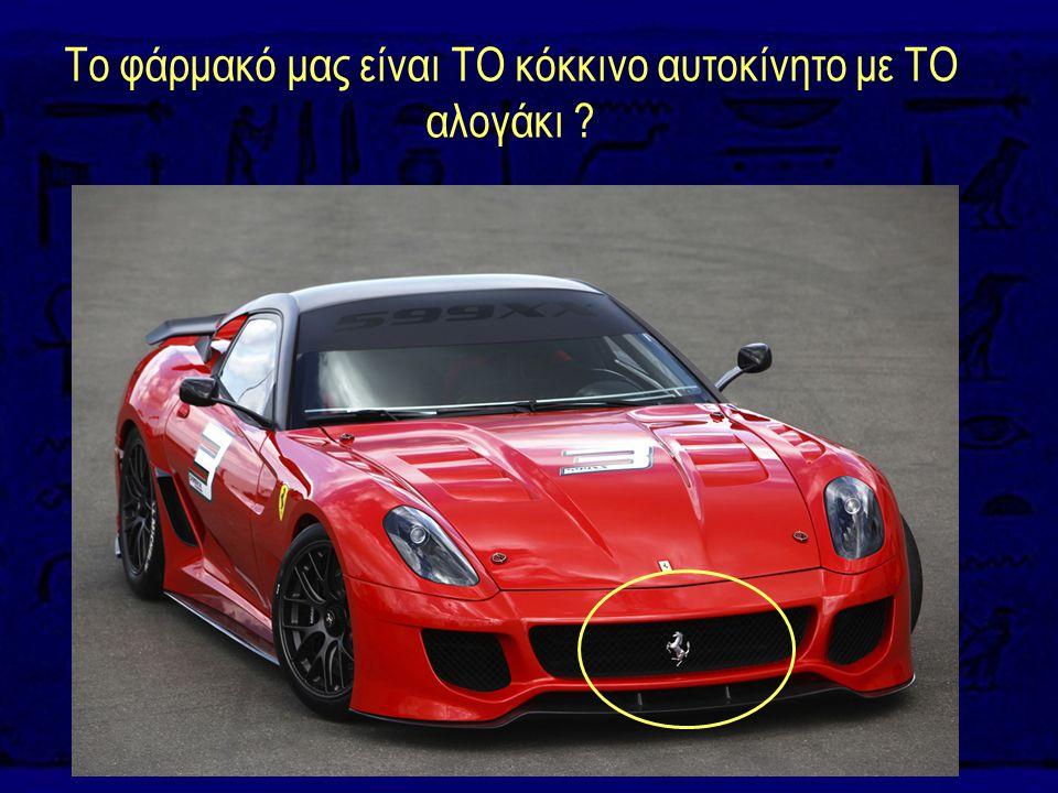 Το φάρμακό μας είναι ΤΟ κόκκινο αυτοκίνητο με ΤΟ αλογάκι ?