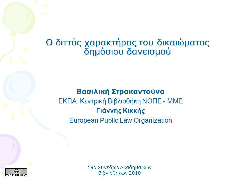 19o Συνέδριο Ακαδημαϊκών Βιβλιοθηκών 2010 Ο διττός χαρακτήρας του δικαιώματος δημόσιου δανεισμού Βασιλική Στρακαντούνα ΕΚΠΑ. Κεντρική Βιβλιοθήκη ΝΟΠΕ