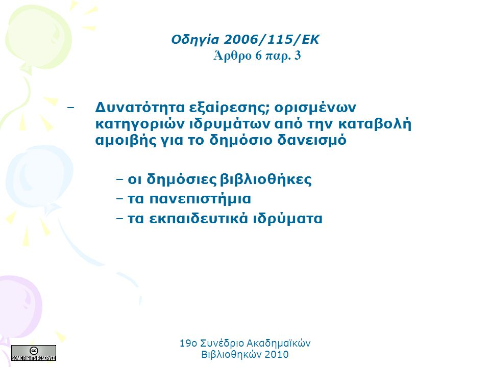 19o Συνέδριο Ακαδημαϊκών Βιβλιοθηκών 2010 –Δυνατότητα εξαίρεσης; ορισμένων κατηγοριών ιδρυμάτων από την καταβολή αμοιβής για το δημόσιο δανεισμό –οι δημόσιες βιβλιοθήκες –τα πανεπιστήμια –τα εκπαιδευτικά ιδρύματα Οδηγία 2006/115/ΕΚ Άρθρο 6 παρ.