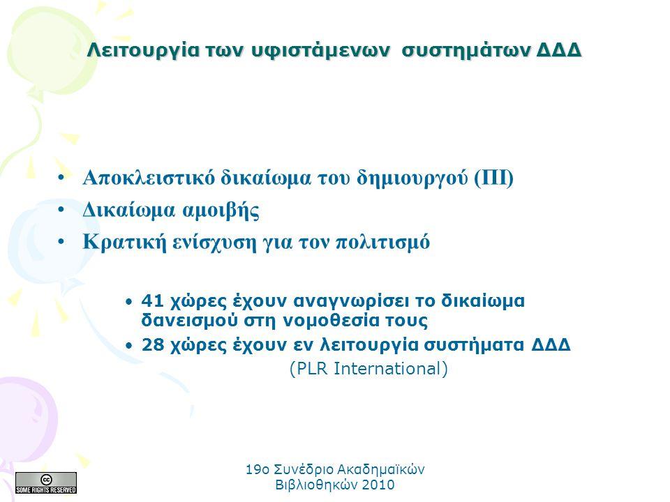 19o Συνέδριο Ακαδημαϊκών Βιβλιοθηκών 2010 Λειτουργία των υφιστάμενων συστημάτων ΔΔΔ Αποκλειστικό δικαίωμα του δημιουργού (ΠΙ) Δικαίωμα αμοιβής Κρατική ενίσχυση για τον πολιτισμό 41 χώρες έχουν αναγνωρίσει το δικαίωμα δανεισμού στη νομοθεσία τους 28 χώρες έχουν εν λειτουργία συστήματα ΔΔΔ (PLR International)