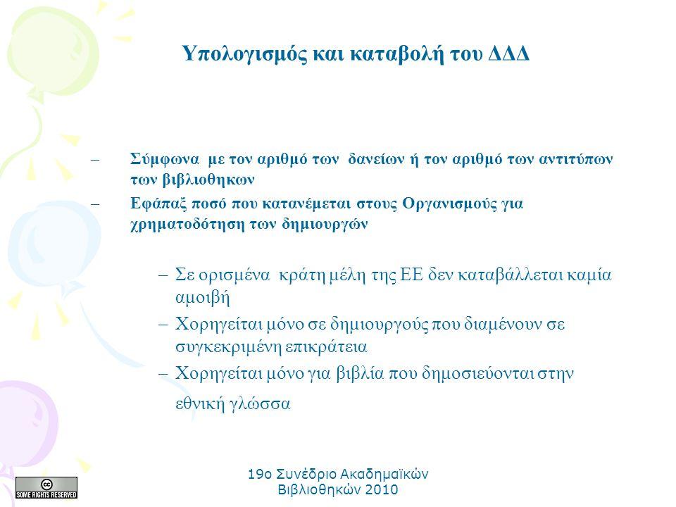 19o Συνέδριο Ακαδημαϊκών Βιβλιοθηκών 2010 –Σύμφωνα με τον αριθμό των δανείων ή τον αριθμό των αντιτύπων των βιβλιοθηκων –Εφάπαξ ποσό που κατανέμεται στους Οργανισμούς για χρηματοδότηση των δημιουργών –Σε ορισμένα κράτη μέλη της ΕΕ δεν καταβάλλεται καμία αμοιβή –Χορηγείται μόνο σε δημιουργούς που διαμένουν σε συγκεκριμένη επικράτεια –Χορηγείται μόνο για βιβλία που δημοσιεύονται στην εθνική γλώσσα Υπολογισμός και καταβολή του ΔΔΔ