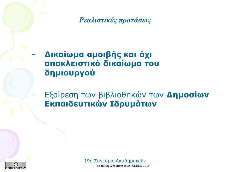 19o Συνέδριο Ακαδημαϊκών Βιβλιοθηκών 2010 –Δικαίωμα αμοιβής και όχι αποκλειστικό δικαίωμα του δημιουργού –Εξαίρεση των βιβλιοθηκών των Δημοσίων Εκπαιδευτικών Ιδρυμάτων Βασιλική Στρακαντούνα| ΚΕΒΕΠ 2010 Ρεαλιστικές προτάσεις