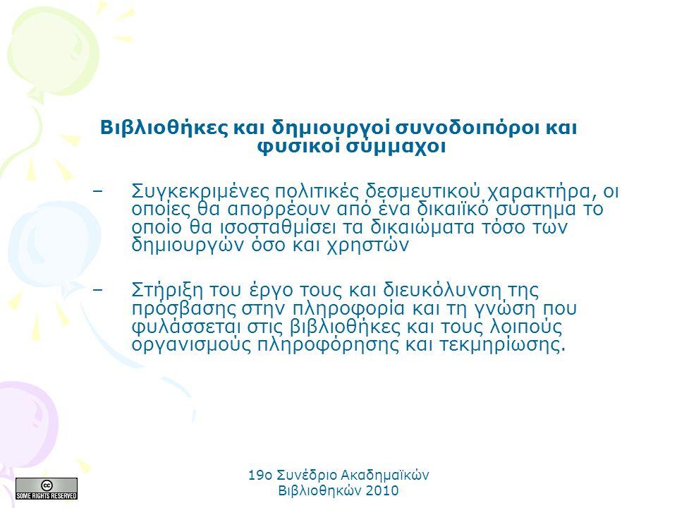 19o Συνέδριο Ακαδημαϊκών Βιβλιοθηκών 2010 Βιβλιοθήκες και δημιουργοί συνοδοιπόροι και φυσικοί σύμμαχοι –Συγκεκριμένες πολιτικές δεσμευτικού χαρακτήρα, οι οποίες θα απορρέουν από ένα δικαιϊκό σύστημα το οποίο θα ισοσταθμίσει τα δικαιώματα τόσο των δημιουργών όσο και χρηστών –Στήριξη του έργο τους και διευκόλυνση της πρόσβασης στην πληροφορία και τη γνώση που φυλάσσεται στις βιβλιοθήκες και τους λοιπούς οργανισμούς πληροφόρησης και τεκμηρίωσης.